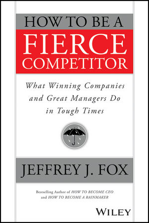 How to Be a Fierce Competitor: What Winning Companies and Great Managers Do in Tough Times thomas meyer a innovate how great companies get started in terrible times