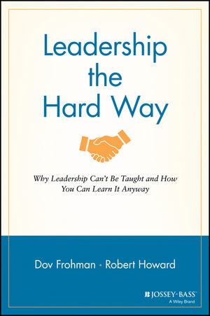 Leadership the Hard Way: Why Leadership Can???t Be Taught and How You Can Learn It Anyway leadership style and performance