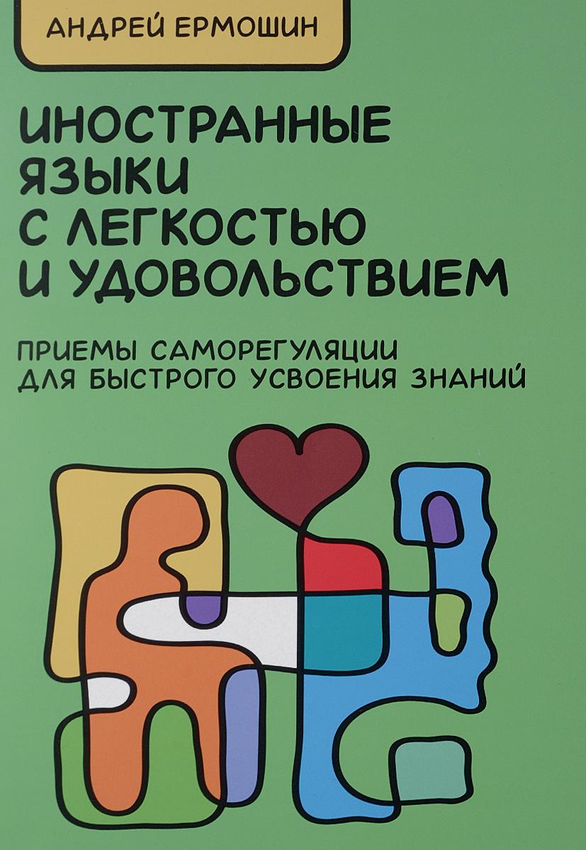 Андрей Ермошин. Иностранные языки с легкостью и удовольствием. Приемы саморегуляции для быстрого усвоения знаний