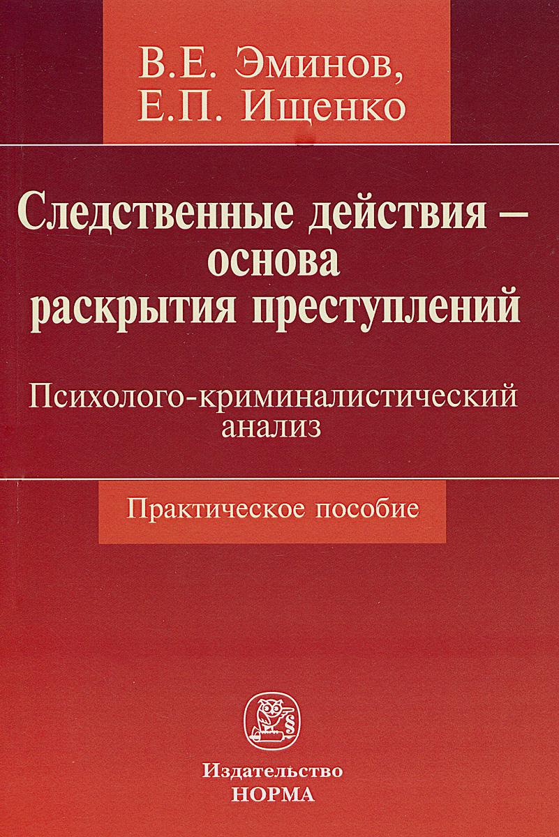 В. Е. Эминов, Е. П. Ищенко Следственные действия - основа раскрытия преступлений. Психолого-криминалистический анализ