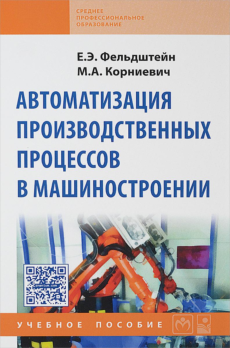Е. Э. Фельдштейн, М. А. Корниевич Автоматизация производственных процессов в машиностроении. Учебное пособие