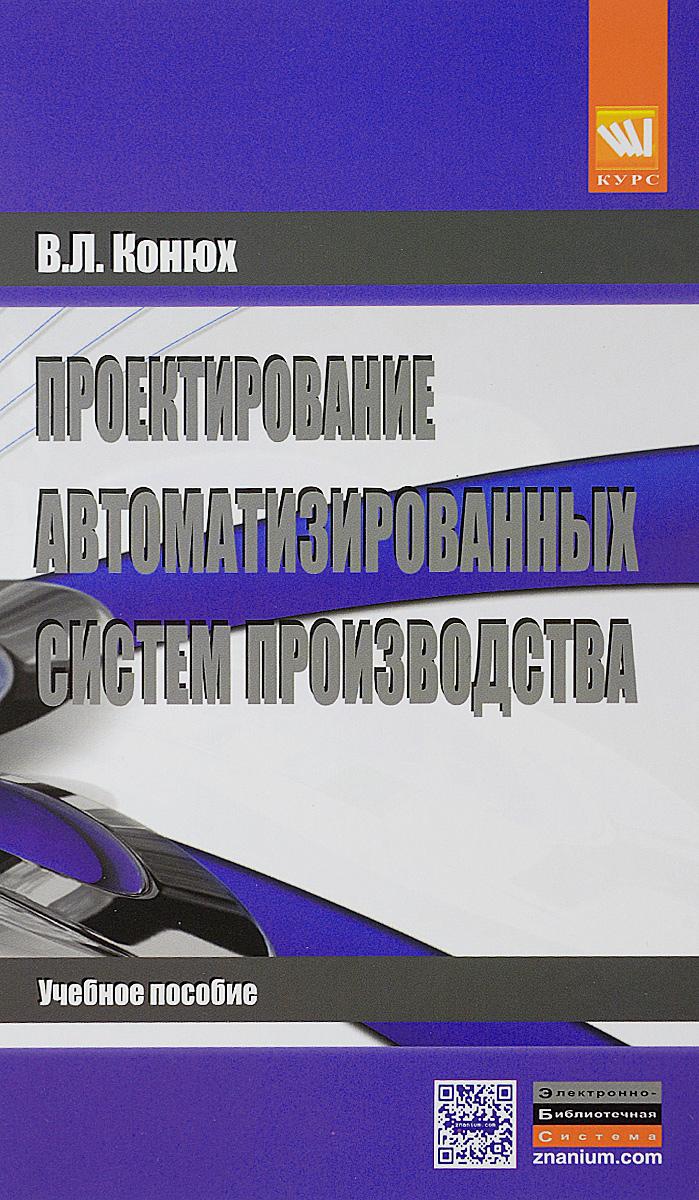 В. Л. Конюх Проектирование автоматизированных систем производства. Учебное пособие