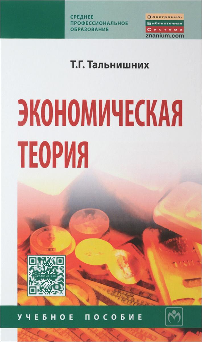 Т. Г. Тальнишних Экономическая теория. Учебное пособие