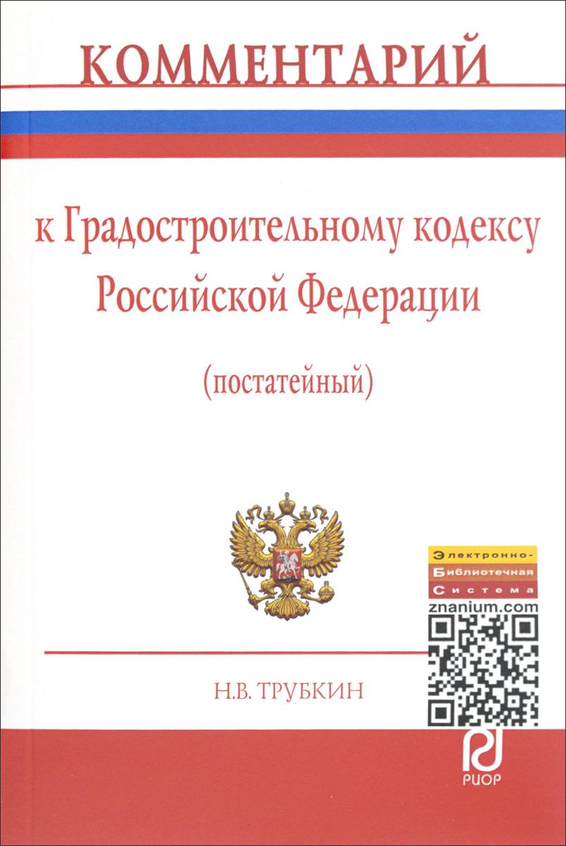 Н. В. Трубкин Комментарий к Градостроительному кодексу Российской Федерации (постатейный)