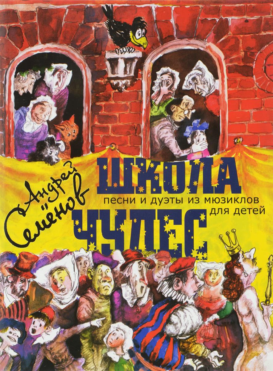 Андрей Семенов Андрей Семенов. Школа чудес. Песни и дуэты из мюзиклов для детей