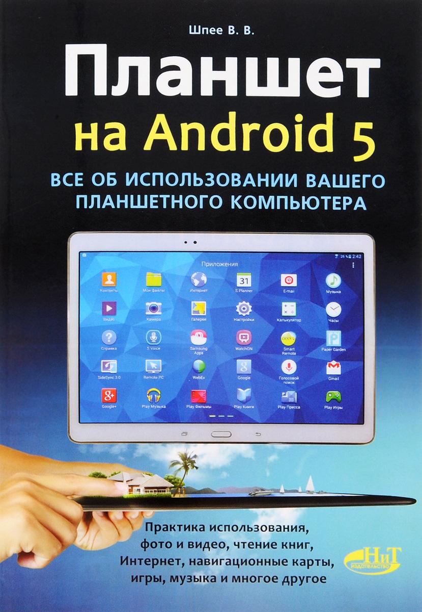 В. В. Шпее Планшет на Android 5. Все об использовании вашего планшетного компьютера планшет