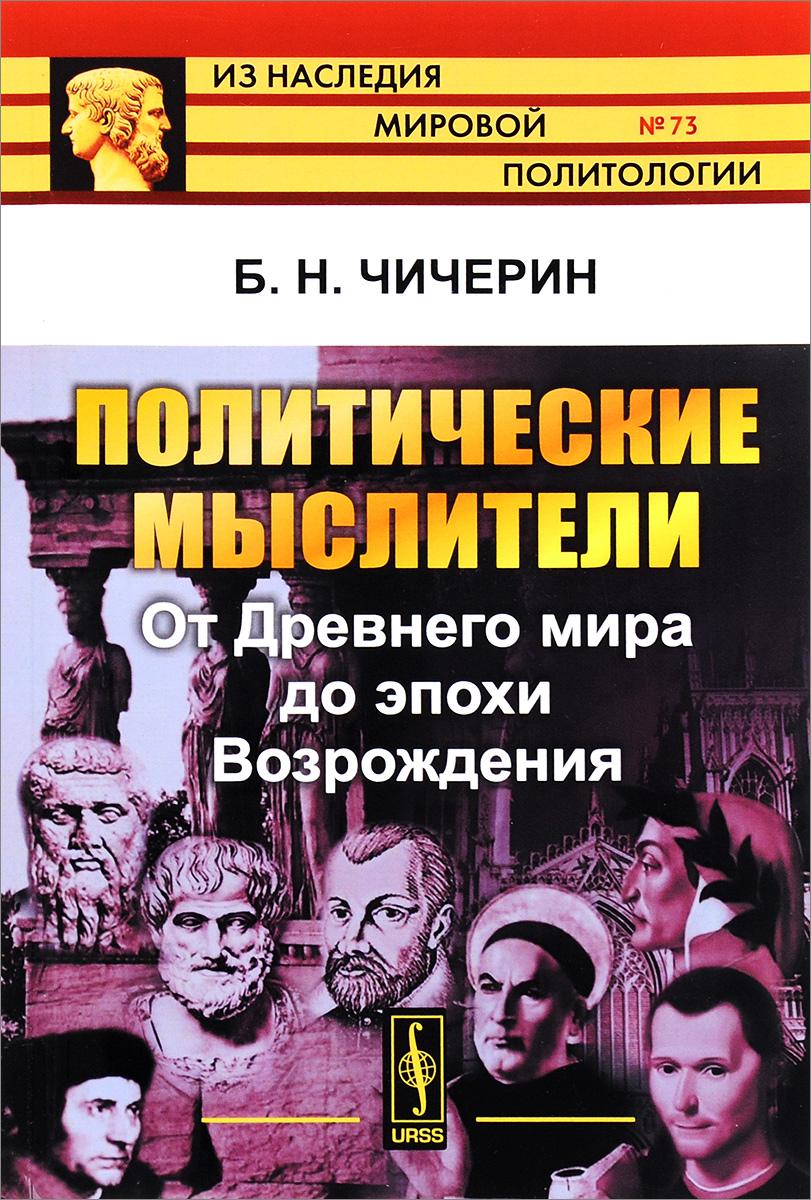 Б. Н. Чичерин Политические мыслители. От Древнего мира до эпохи Возрождения