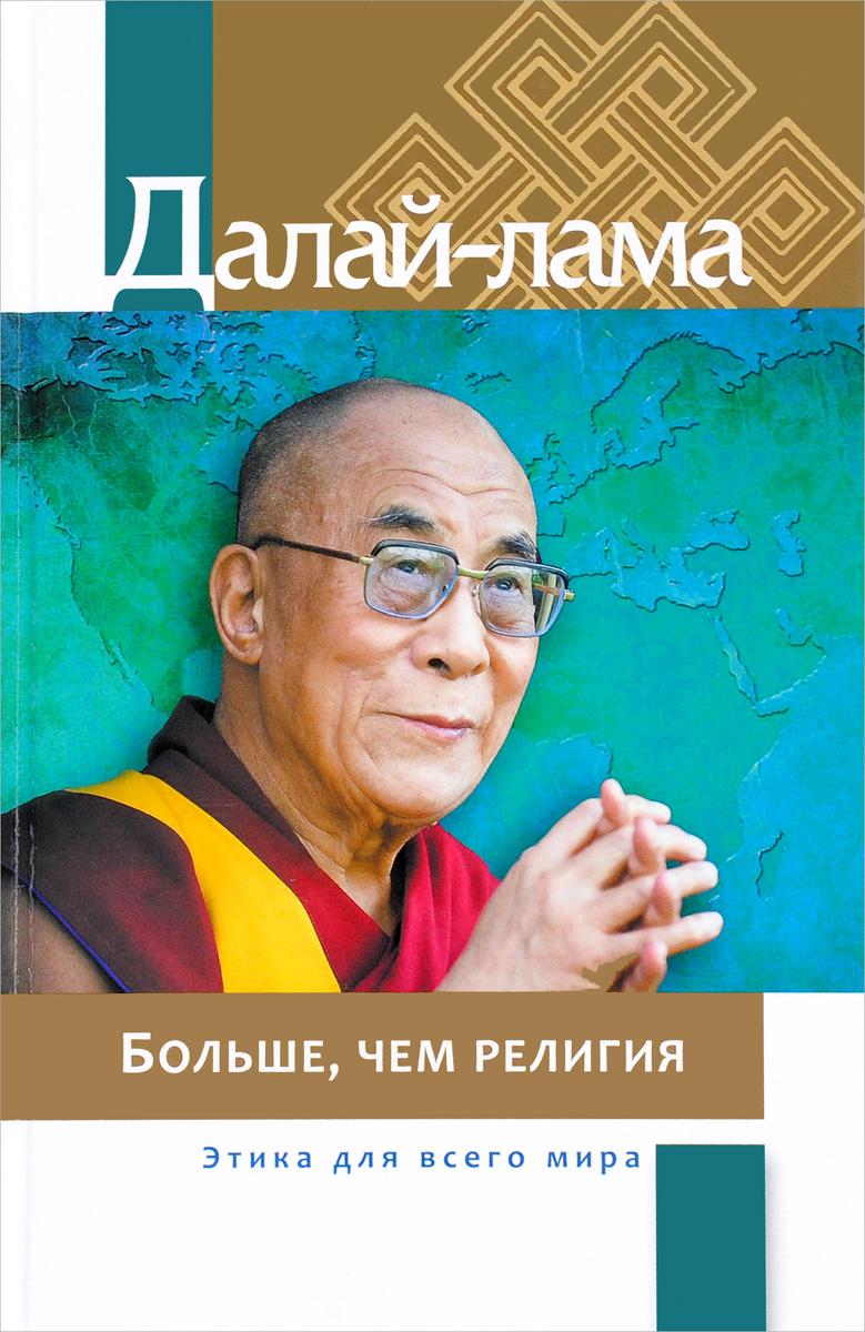 Далай-лама Больше, чем религия. Этика для всего мира константин душенко религия и этика в изречениях и цитатах справочник
