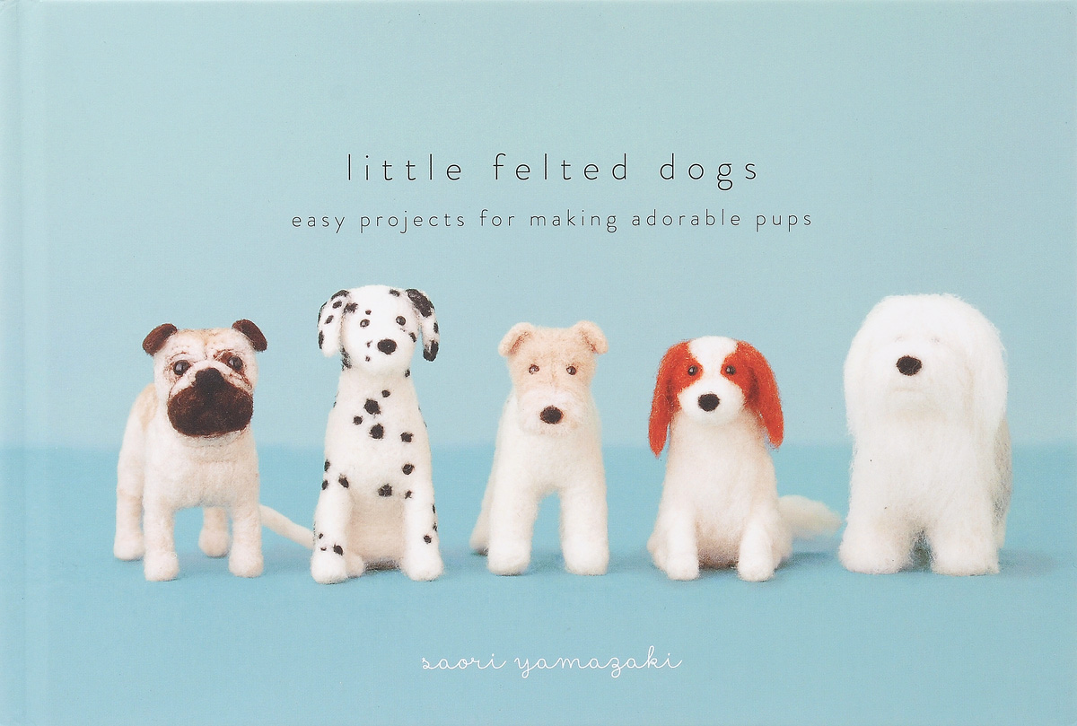 Little Felted Dogs: Easy Projects for Making Adorable Needle Felted Pups dogs dogs more more more