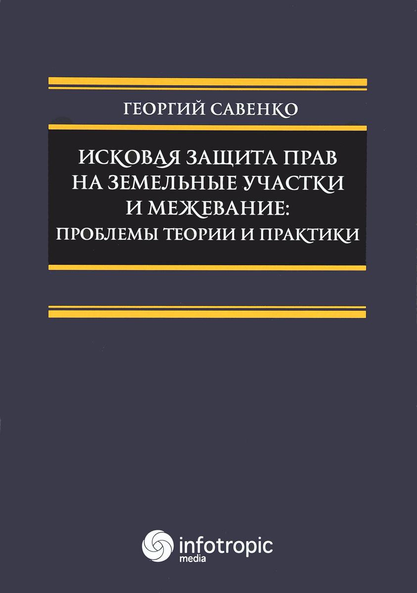 Георгий Саенко Искоая защита пра на земельные и межеание. Проблемы теории и практики