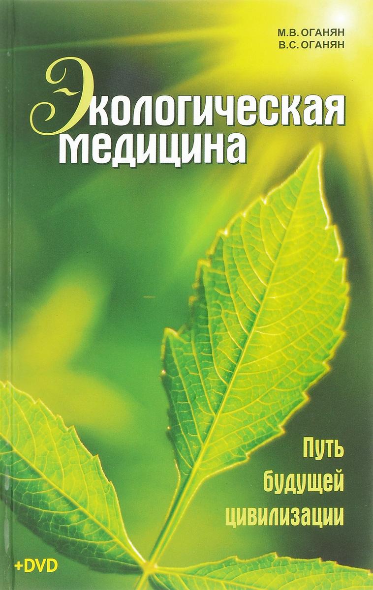 Экологическая медицина. Путь будущей цивилизации (+ DVD). М. В. Оганян, В. С. Оганян
