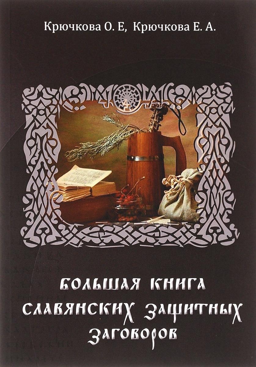 Большая книга славянских защитных заговоров. О. Е. Крючкова, Е. А. Крючкова