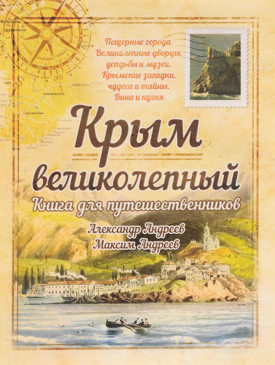 Александр Андреев, Максим Андреев Крым великолепный. Книга для путешественников