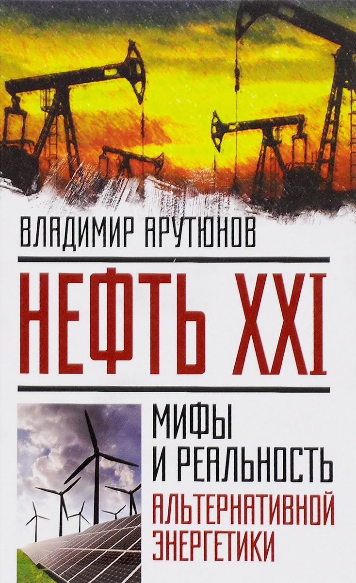 Владимир Арутюнов Нефть XXI. Мифы и реальность альтернативной энергетики арутюнов в нефть xxi мифы и реальность альтернативной энергетики