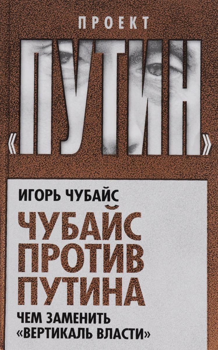 Чубайс против Путина. Чем заменить вертикаль власти