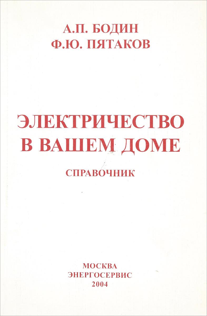 А. П. Бодин, Ф. Ю. Пятаков Электричество в вашем доме. Справочник