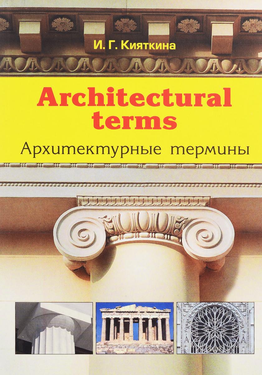 И. Г. Кияткина Architectural terms / Архитектурные термины и г кияткина architectural terms архитектурные термины