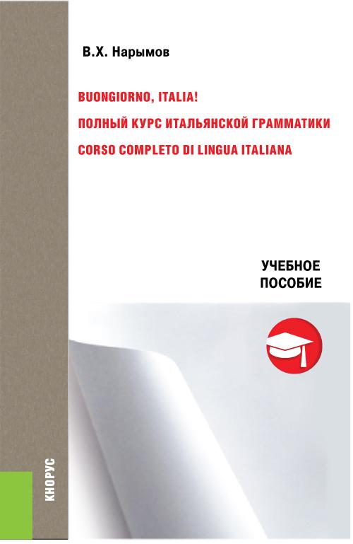 Buongiorno, Italia!. Полный курс итальянской грамматики. Учебник (Изд.:1) авт:Нарымов В.Х.; 2016