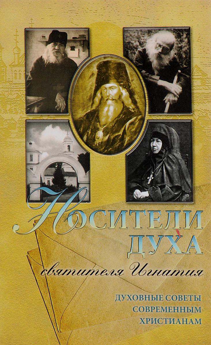 Zakazat.ru Носители духа святителя Игнатия. Духовные советы современным христианам