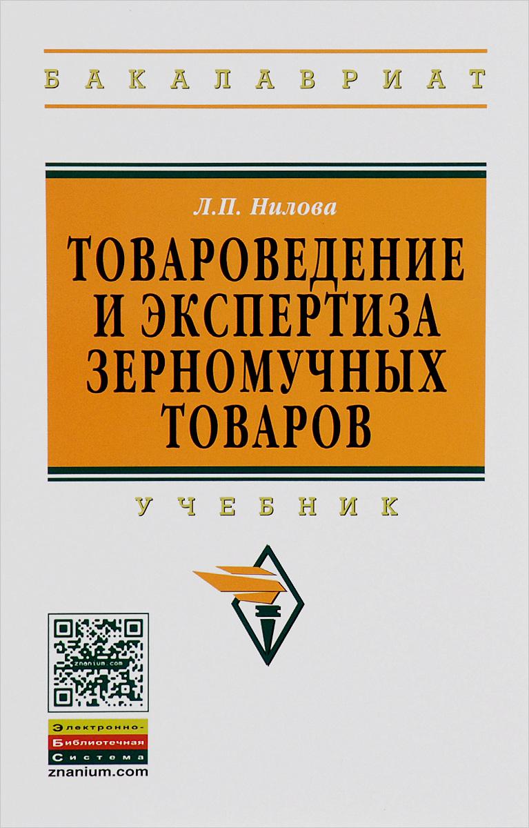 Л. П. Нилова Товароведение и экспертиза зерномучных товаров. Учебник леонтьев л древесиноведение и лесное товароведение учебник