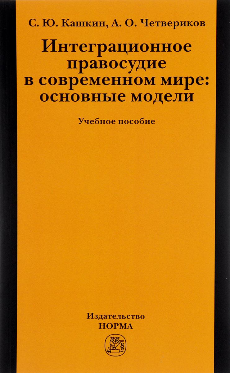 С. Ю. Кашкин, А. О. Четвериков. Интеграционное правосудие в современном мире. Основные модели. Учебное пособие