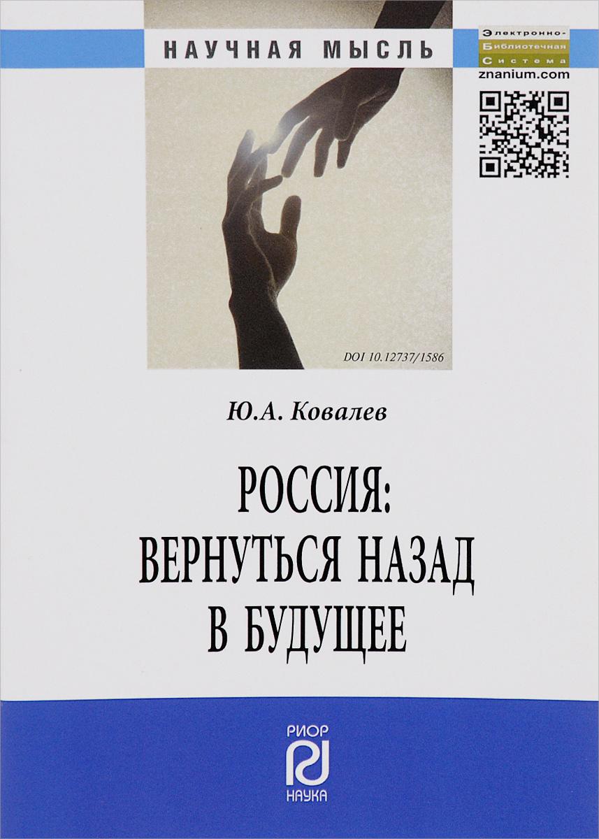 Ю. А. Ковалев Россия. Вернуться назад в будущее
