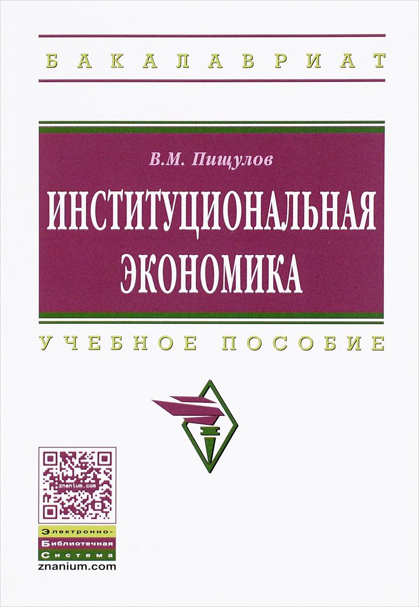В. М. Пищулов Институциональная экономика. Учебное пособие  пищулов виктор михайлович институциональная экономика