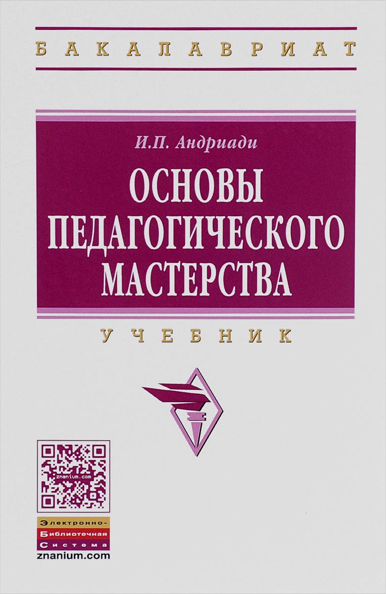 И. П. Андриади Основы педагогического мастерства. Учебник