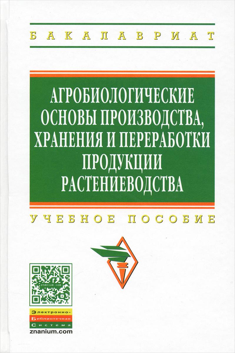 Агробиологические основы производства, хранения и переработки продукции растениеводства. Учебное пособие