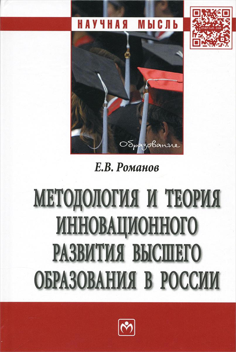 Методология и теория инновационного развития  высшего образования в России. Е. В. Романов