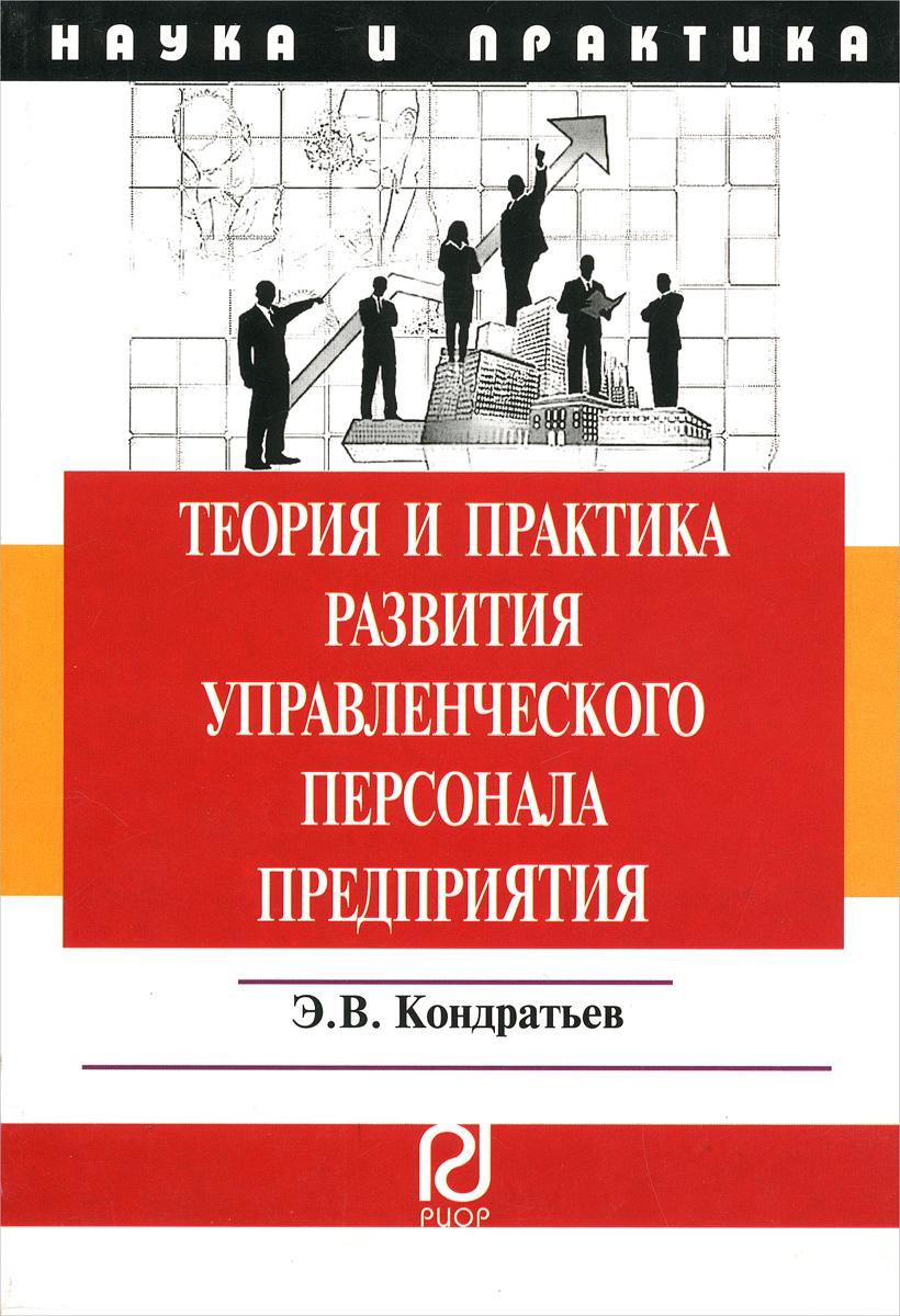 Теория и практика развития управленческого персонала предприятия. Э. В. Кондратьев