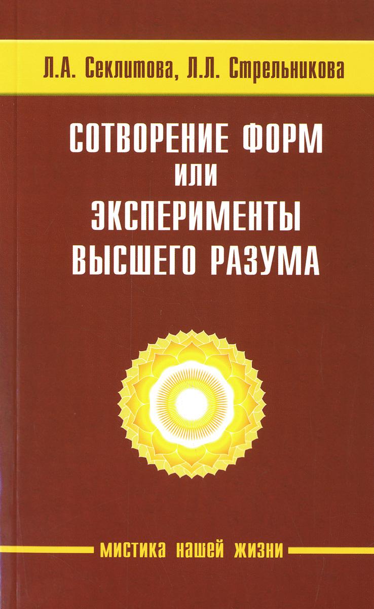 Сотворение форм, или эксперименты Высшего Разума. Л. А. Секлитова, Л. Л. Стрельникова