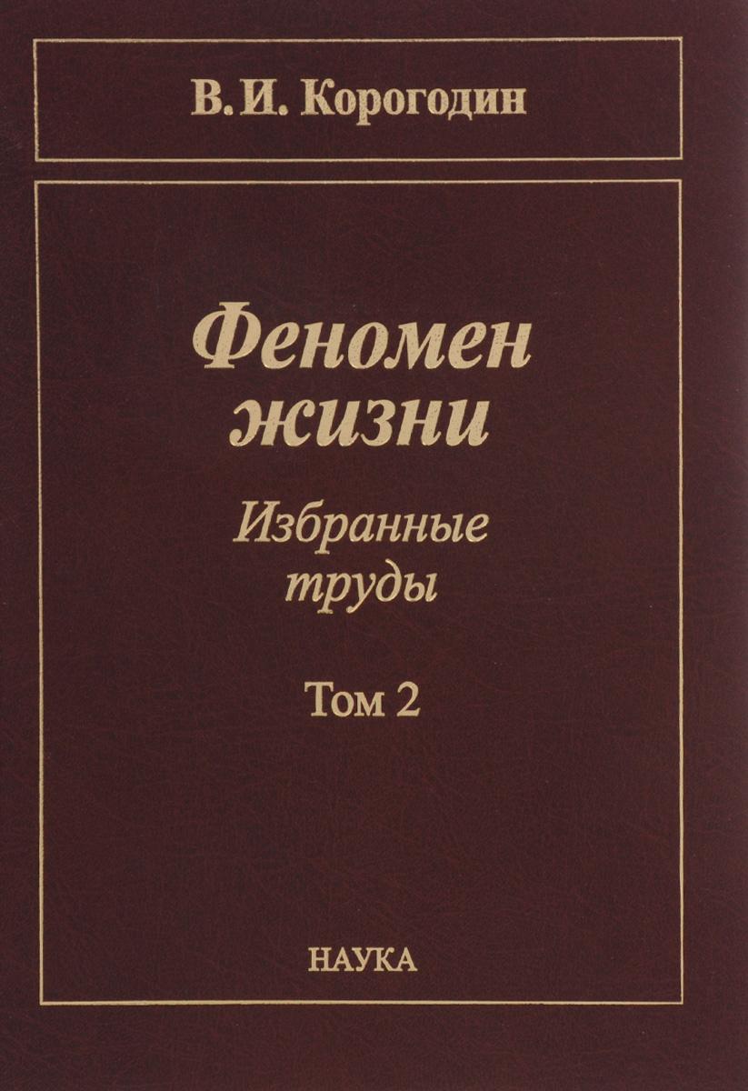 В. И. Корогодин Феномен жизни. Избранные труды. В 2 томах. Том 2 избранные труды в 4 х томах том 2