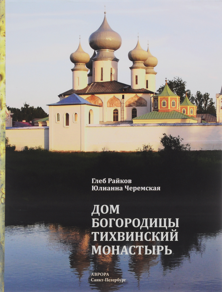 Дом Богородицы. Тихвинский монастырь. Книга-альбом. Глеб Райков, Юлианна Черемская