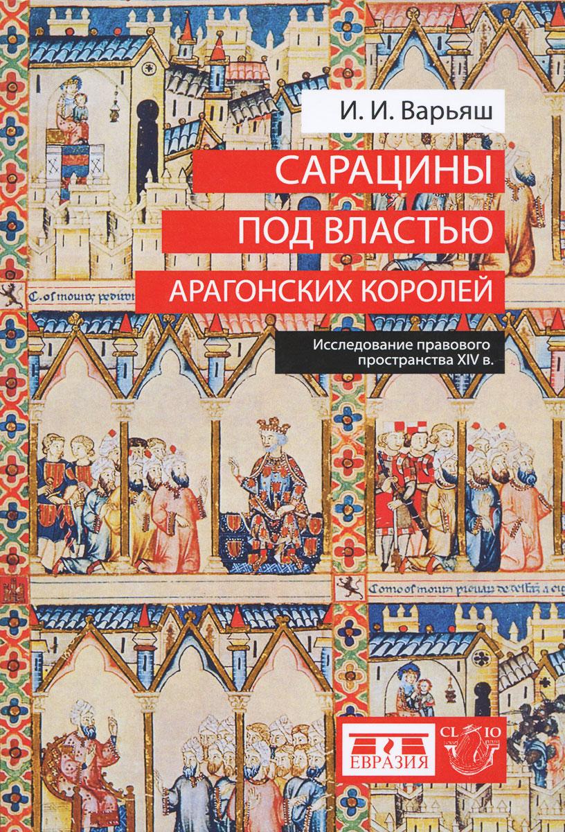 Zakazat.ru: Сарацины под властью арагонских королей. Исследование правового пространства XIV в.. И. И. Варьяш