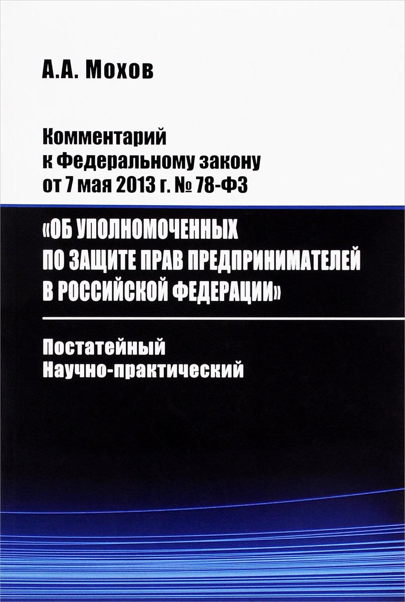 Комментарий к Федеральному закону от 7 мая 213 г. №78-ФЗ «Об уполномоченных по защите прав предпринимателей в Российской Федерации». Постатейный, научно-практический