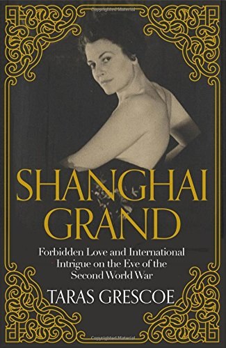 Shanghai Grand: Forbidden Love and International Intrigue on the Eve of the Second World War on the eve