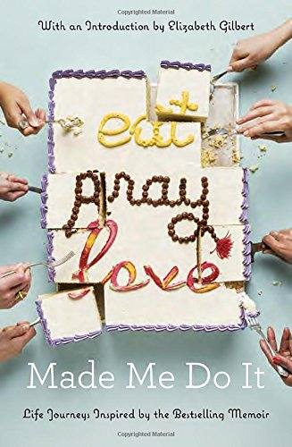 Eat Pray Love Made Me Do It: Life Journeys Inspired by the Bestselling Memoir есть молиться любить eat pray love