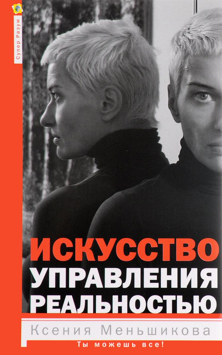 Ксения Меньшикова Искусство управления реальностью книгу как управлять вселенной не привлекая внимания санитаров