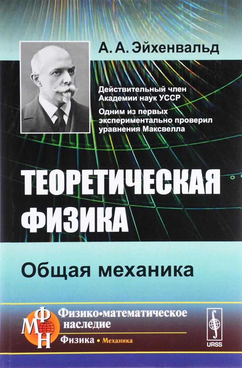 А. А. Эйхенвальд Теоретическая физика. Общая механика л д ландау а и ахиезер е м лифшиц механика и молекулярная физика учебное пособие