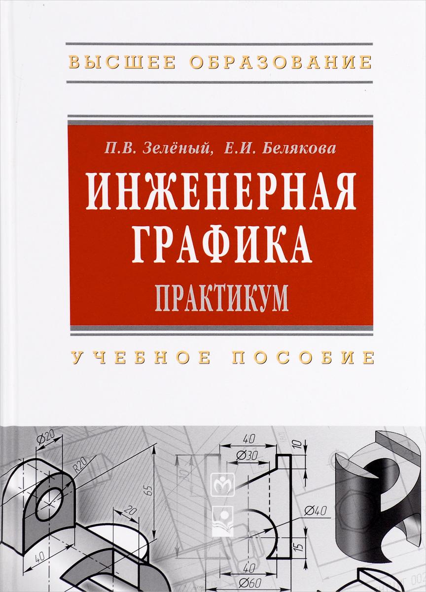 П. В. Зеленый, Е. И. Белякова Инженерная графика. Практикум. Учебное пособие