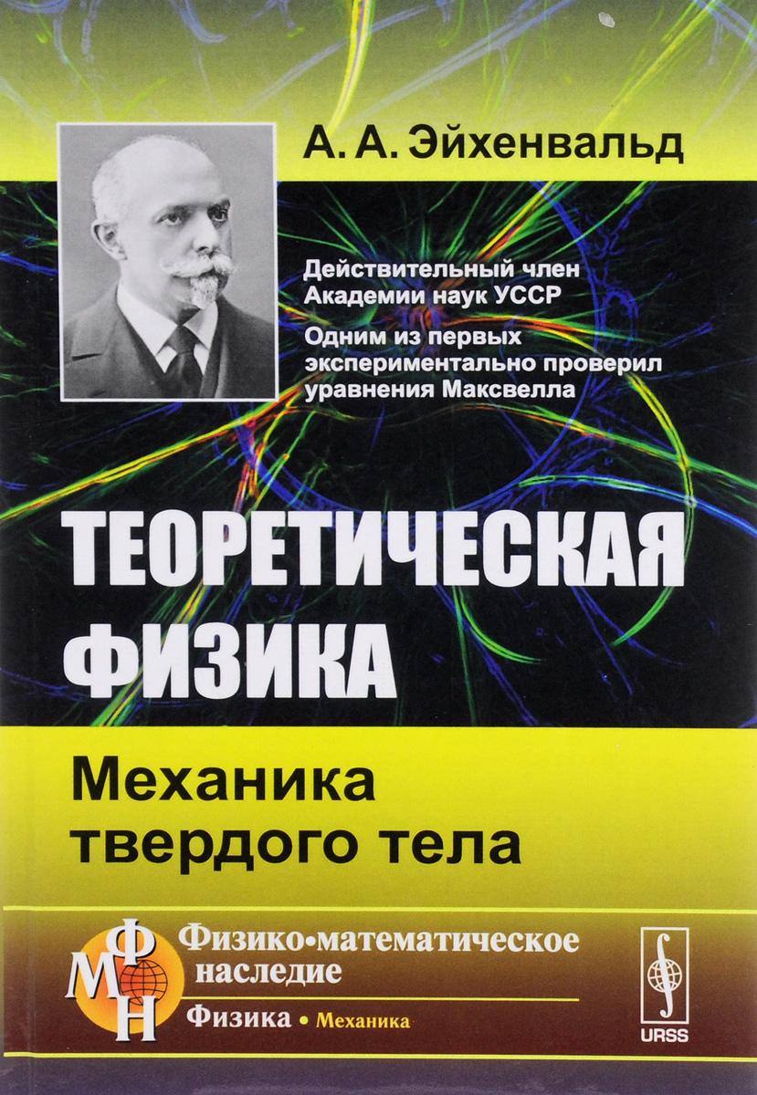 А. А. Эйхенвальд Теоретическая физика. Механика твердого тела эйхенвальд а а теоретическая физика общая механика изд стереотип