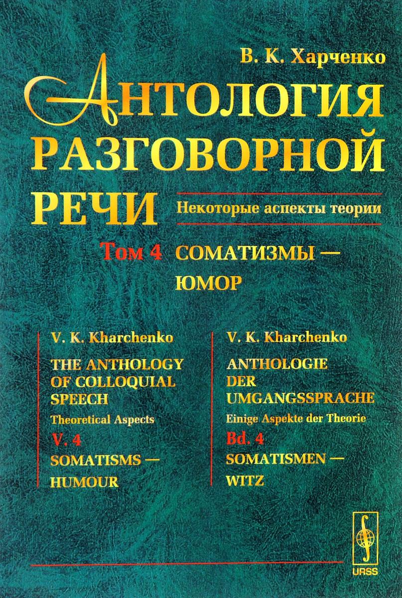 В. К. Харченко Антология разговорной речи. Некоторые аспекты теории. В 5 томах. Том 4. Соматизмы - Юмор