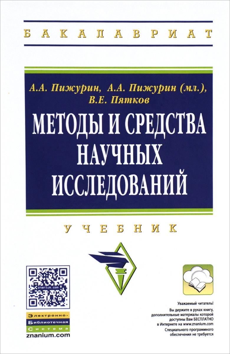 А. А. Пижурин, А. А. Пижурин (мл.), В. Е. Пятков Методы и средства научных исследований. Учебник