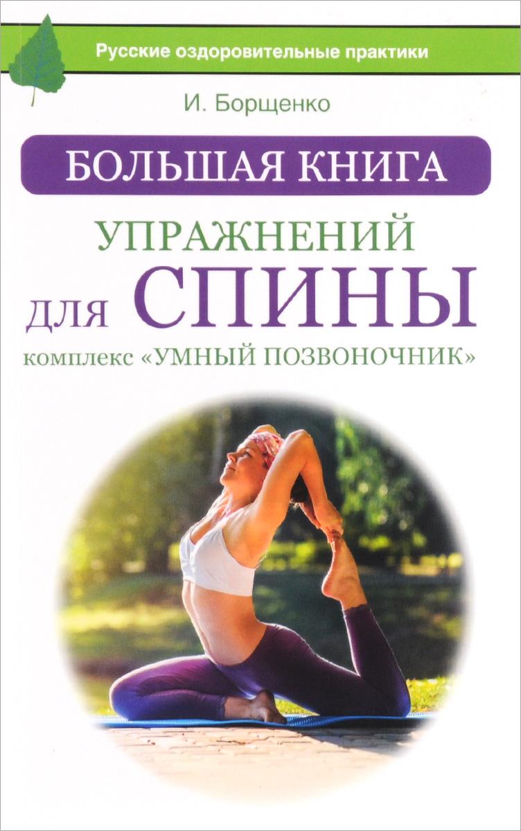 И. Борщенко Большая книга упражнений для спины. Комплекс Умный позвоночник лечебная гимнастика для позвоночника