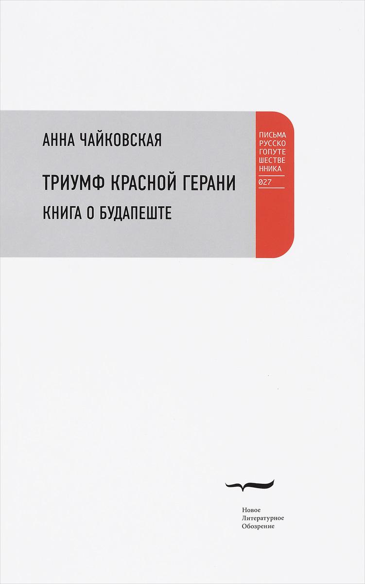 Триумф красной герани. Книга о Будапеште. Анна Чайковская