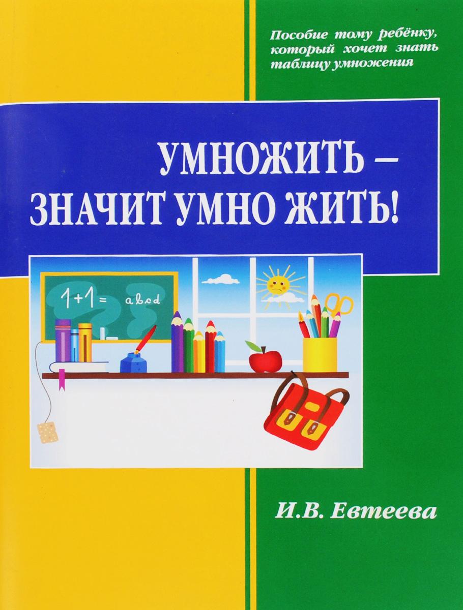 И. В. Евтеева Умножить - значит умно жить!