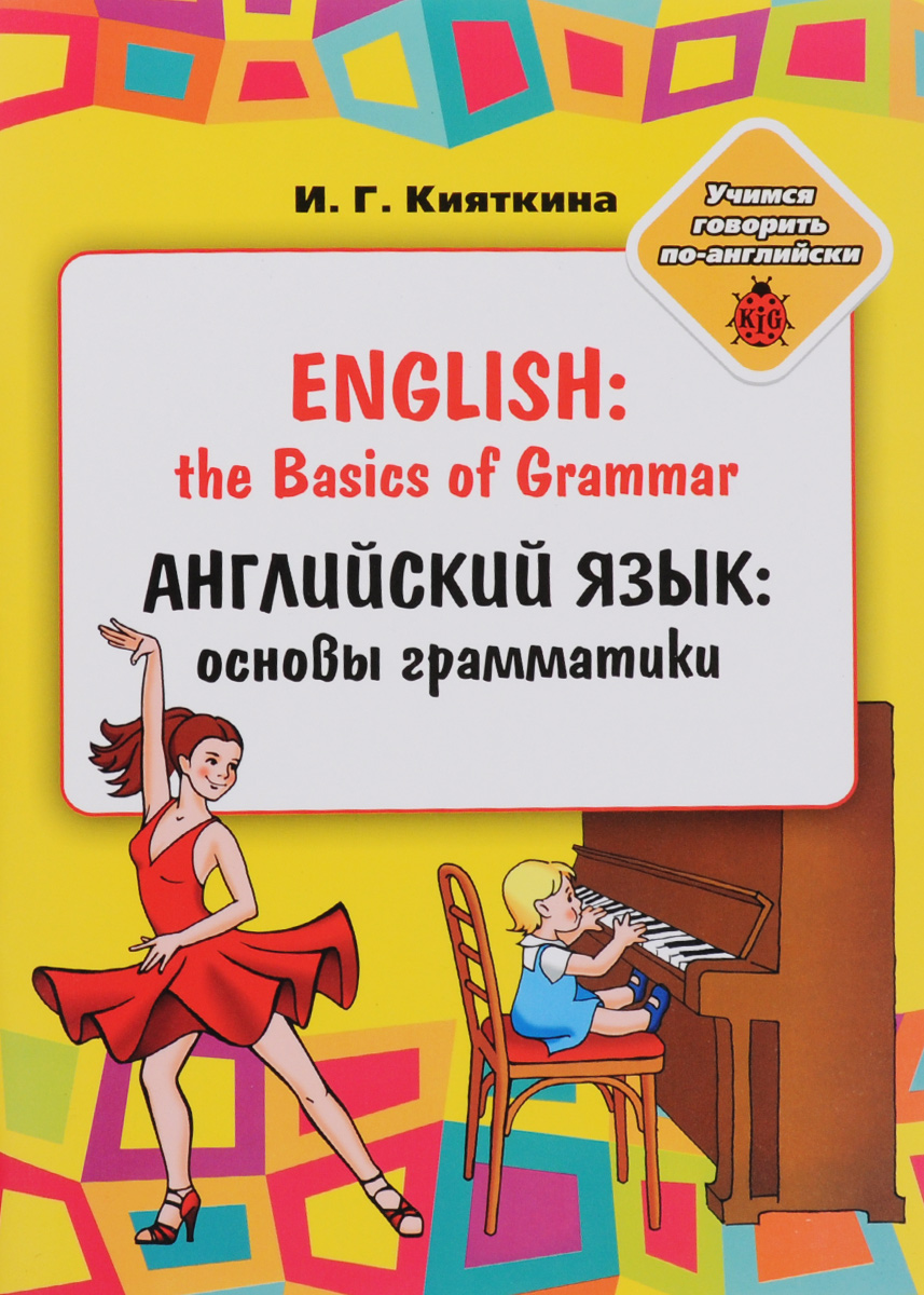 И. Г. Кияткина English: the Basics of Grammar / Английский язык. Основы грамматики. Учебное пособие английский язык upgrade your english grammar