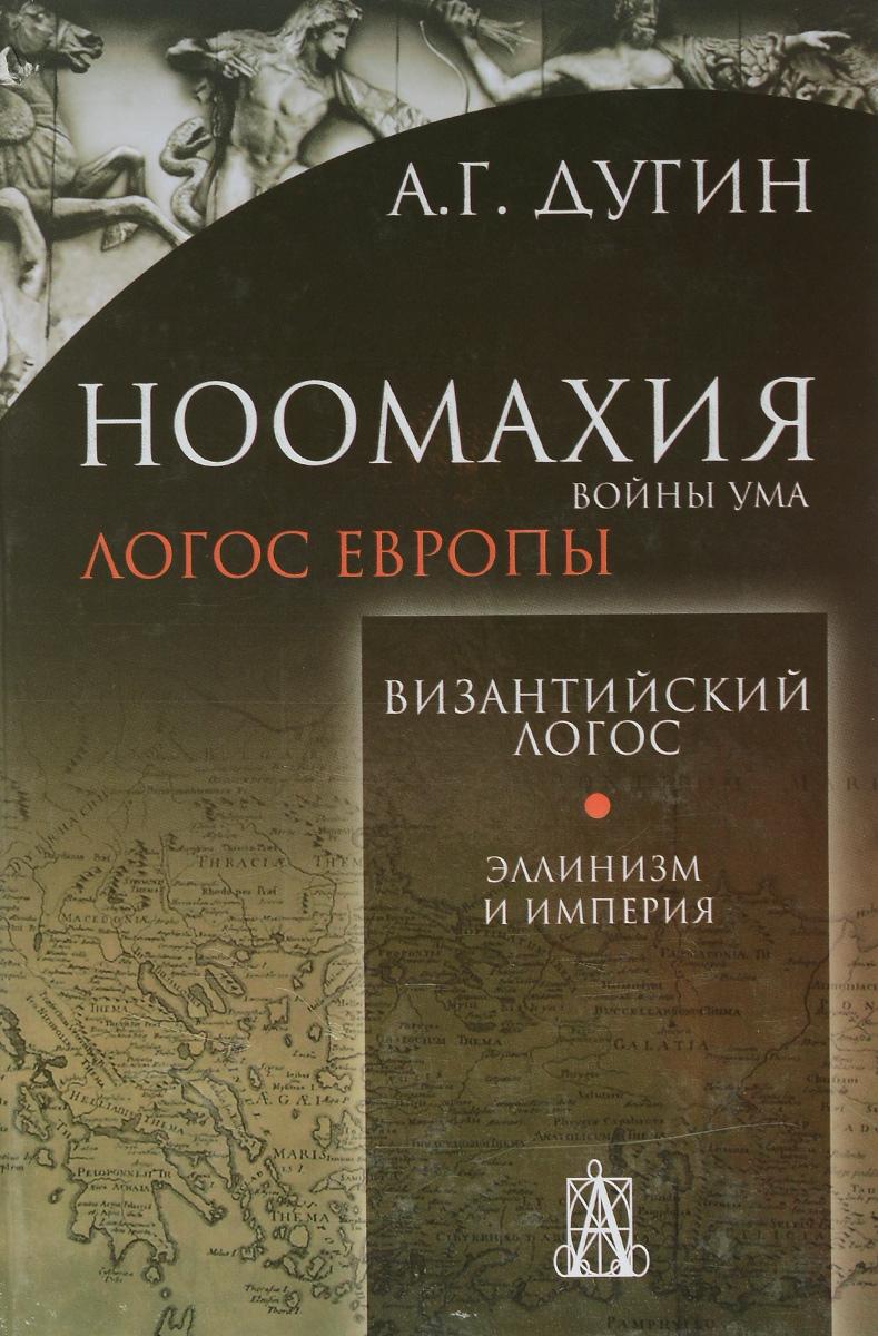 А. Г. Дугин Ноомахия. Войны ума. Византийский Логос. Эллинизм и Империя