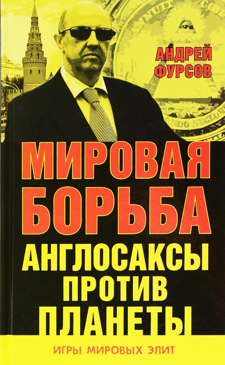 Андрей Фурсов Мировая борьба. Англосаксы против планеты